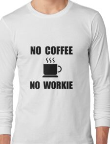 No Coffee No Workie Long Sleeve T-Shirt