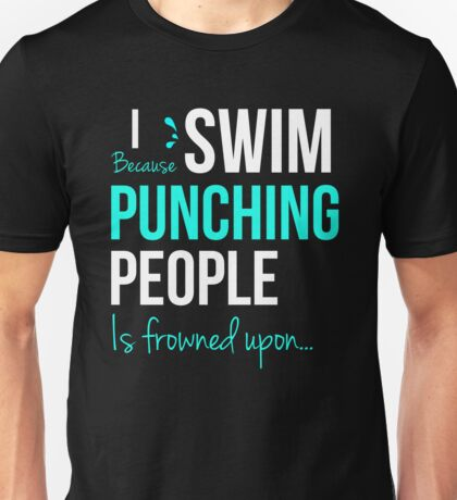 I SWIM Because Punching People is frowned upon... Unisex T-Shirt