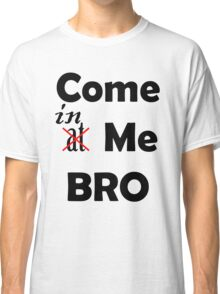 Come At Me Bro! Classic T-Shirt
