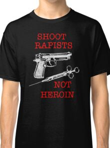 Shoot Rapists Not Heroin Classic T-Shirt