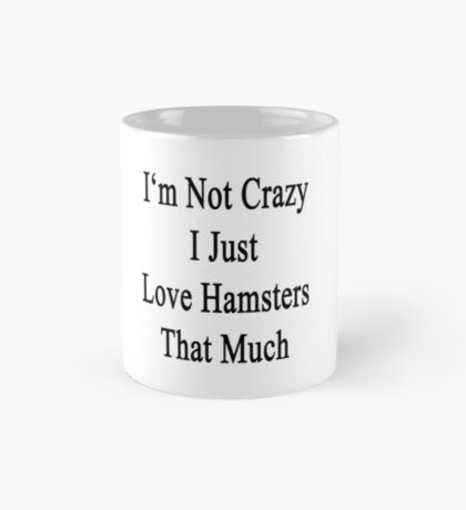 I'm Not Crazy I Just Love Hamsters That Much  Mug