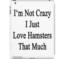 I'm Not Crazy I Just Love Hamsters That Much  iPad Case/Skin
