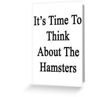 It's Time To Think About The Hamsters  Greeting Card