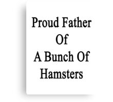 Proud Father Of A Bunch Of Hamsters  Canvas Print