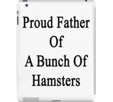 Proud Father Of A Bunch Of Hamsters  iPad Case/Skin
