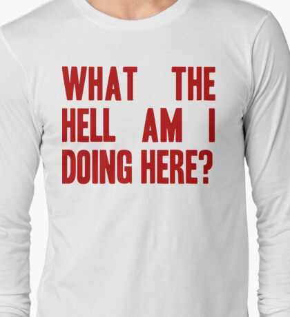 What The Hell Am I Doing Here? -Headline Long Sleeve T-Shirt
