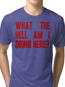 What The Hell Am I Doing Here? -Headline Tri-blend T-Shirt