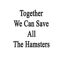Together We Can Save All The Hamsters Photographic Print
