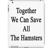 Together We Can Save All The Hamsters iPad Case/Skin