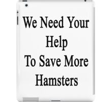 We Need Your Help To Save More Hamsters  iPad Case/Skin