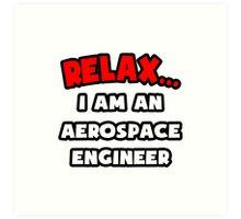 Relax ... I Am An Aerospace Engineer Art Print