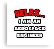 Relax ... I Am An Aerospace Engineer Canvas Print
