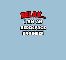 Relax ... I Am An Aerospace Engineer Unisex T-Shirt