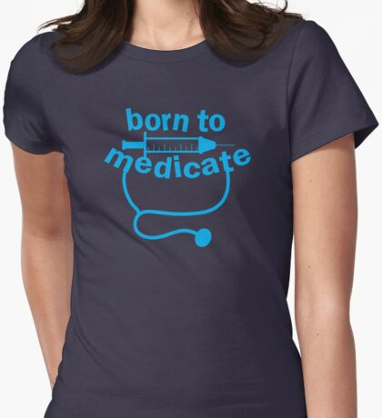 Born to medicate! Womens Fitted T-Shirt