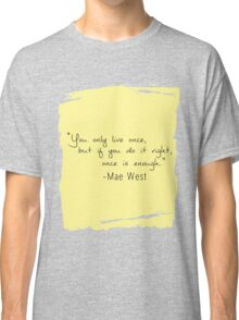 """""""You only live once, but if you do it right, once is enough."""" Classic T-Shirt"""