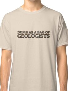 Dumb as a bag of geologists Classic T-Shirt