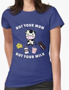 Not your Mom, not your Milk! Womens Fitted T-Shirt