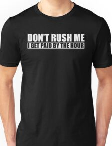 Dont Rush Me I Get Paid By The Hour Unisex T-Shirt