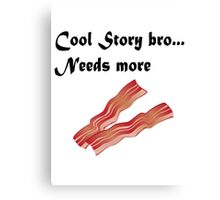 Cool story bro needs more bacon Canvas Print