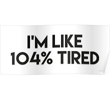 I'M LIKE 104% tired Poster