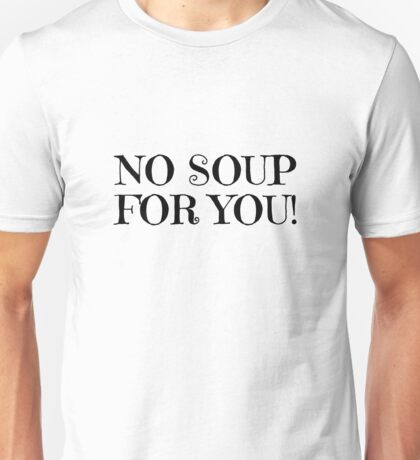 Jerry Seinfeld Quote TV Soup Nazi No Soup For You Funny Comedy Unisex T-Shirt
