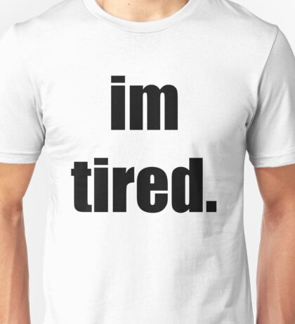 I'm tired.  Unisex T-Shirt