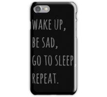 wake up, be sad, go to sleep, reapet iPhone Case/Skin
