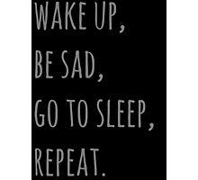 wake up, be sad, go to sleep, reapet Photographic Print