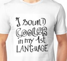 I Sound Cooler In My First Language Unisex T-Shirt