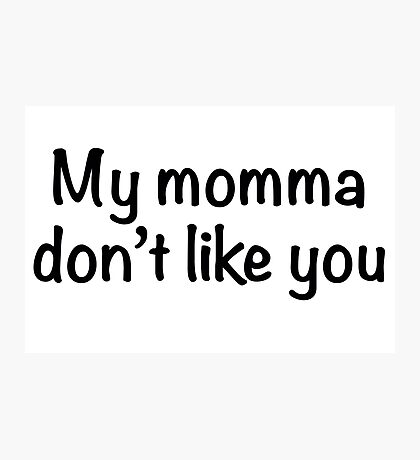 My momma don't like you Photographic Print