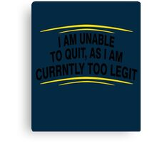 i am unable to quit, as i am currently too legit BLACK Canvas Print