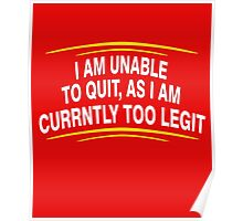 i am unable to quit, as i am currently too legit Poster