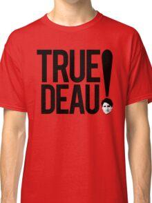 True Deau! Classic T-Shirt
