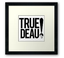 True Deau! Framed Print