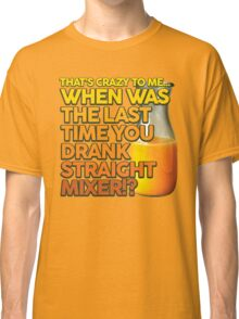 When Was The Last Time You Drank Straight Mixer!? (ALWAYS SUNNY) Classic T-Shirt