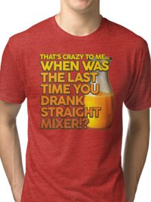 When Was The Last Time You Drank Straight Mixer!? (ALWAYS SUNNY) Tri-blend T-Shirt