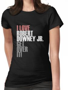 I love Robert Downey Jr. Get ovet it! Womens Fitted T-Shirt