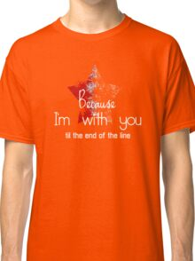 Because I'm with you till the end of the line with star Classic T-Shirt
