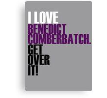 I love Benedict Cumberbatch get over it! Canvas Print