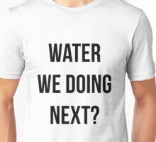 Water We Doing Next? Unisex T-Shirt
