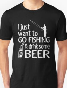 I just want to go fishing and drink some beer T-Shirt
