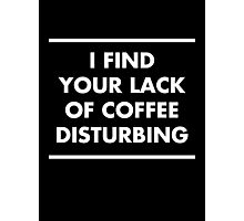 I find your lack of coffee disturbing Photographic Print