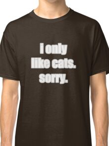 I only like cats Classic T-Shirt