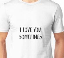 I love you. Sometimes. Unisex T-Shirt