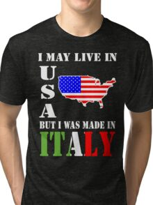 I MAY LIVE IN USA BUT I WAS  MADE IN ITALY Tri-blend T-Shirt