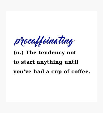 procaffeinating coffee procrastination caffeine Photographic Print
