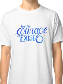 """""""Have the Courage to Exist"""" danisnotonfire quote Classic T-Shirt"""