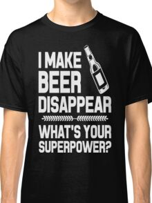 I MAKE BEER DISAPPEAR WHAT'S YOUR SUPERPOWER  Classic T-Shirt