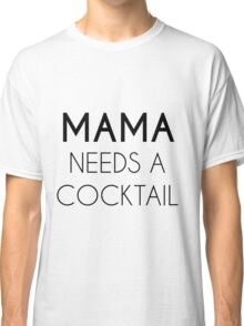 mama needs a cocktail Classic T-Shirt
