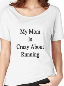 My Mom Is Crazy About Running  Women's Relaxed Fit T-Shirt